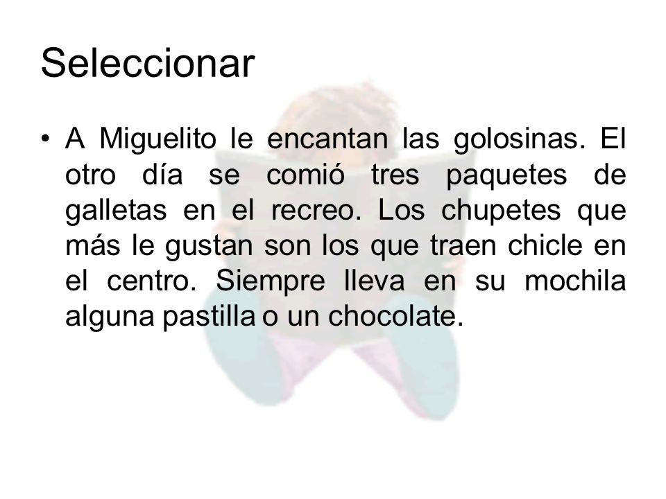 Seleccionar A Miguelito le encantan las golosinas. El otro día se comió tres paquetes de galletas en el recreo. Los chupetes que más le gustan son los