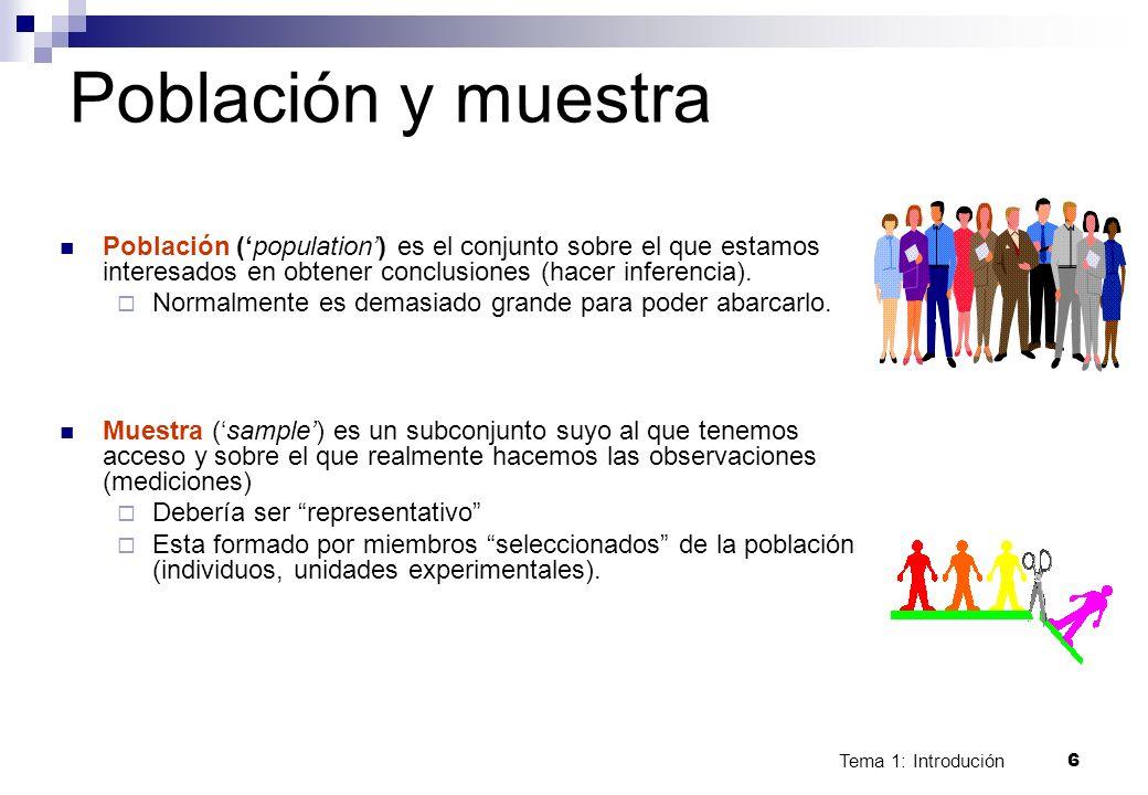 Tema 1: Introdución 6 Población y muestra Población (population) es el conjunto sobre el que estamos interesados en obtener conclusiones (hacer infere