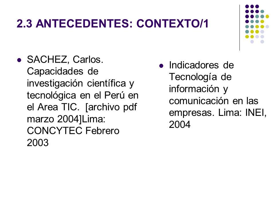 2.3 ANTECEDENTES: CONTEXTO/1 SACHEZ, Carlos. Capacidades de investigación científica y tecnológica en el Perú en el Area TIC. [archivo pdf marzo 2004]