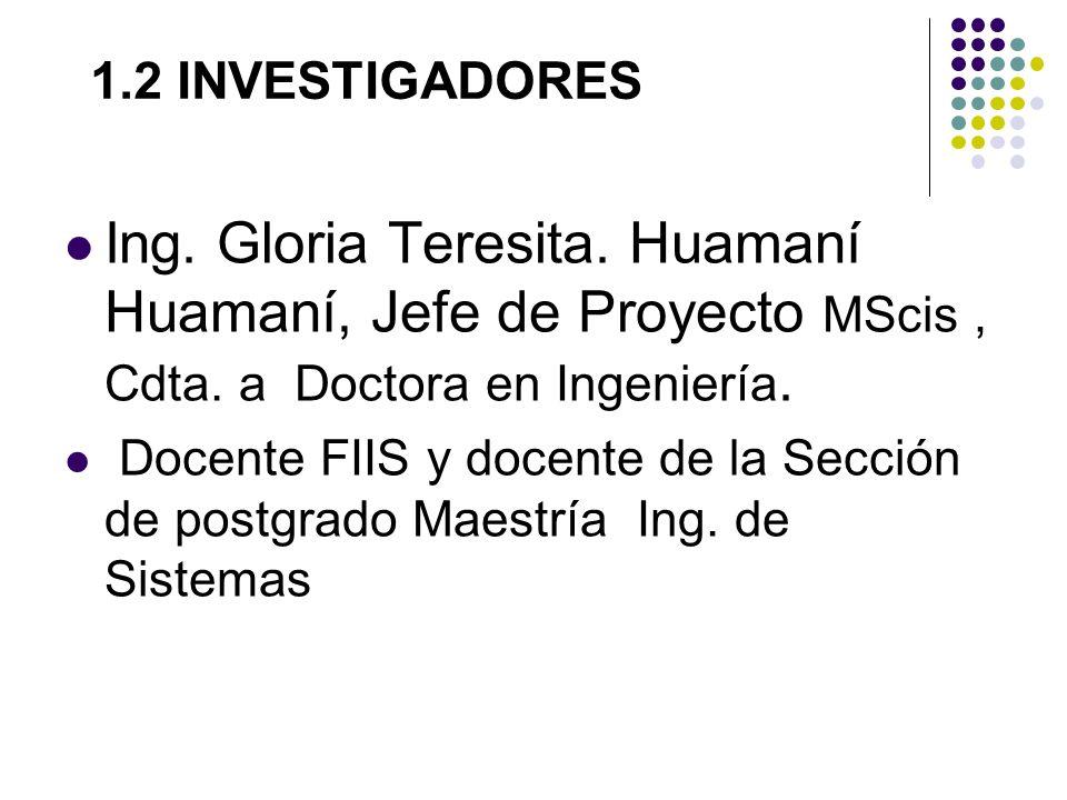 1.2 INVESTIGADORES Ing. Gloria Teresita. Huamaní Huamaní, Jefe de Proyecto MScis, Cdta. a Doctora en Ingeniería. Docente FIIS y docente de la Sección