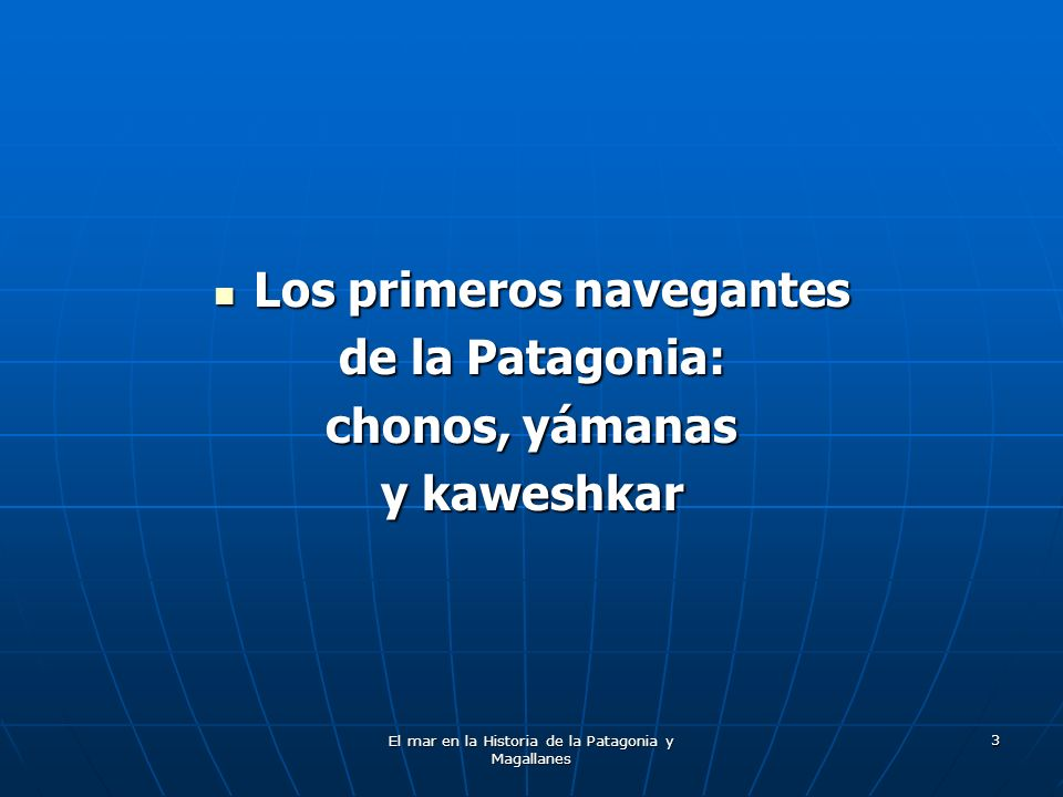 El mar en la Historia de la Patagonia y Magallanes 24 Las primeras exploraciones en el Estrecho de Magallanes Se presenta una cronología de las principales expediciones realizadas en los mares australes, señalando su fecha de realización, el navegante que dirigió el viaje y la zona donde se efectuaron exploraciones.