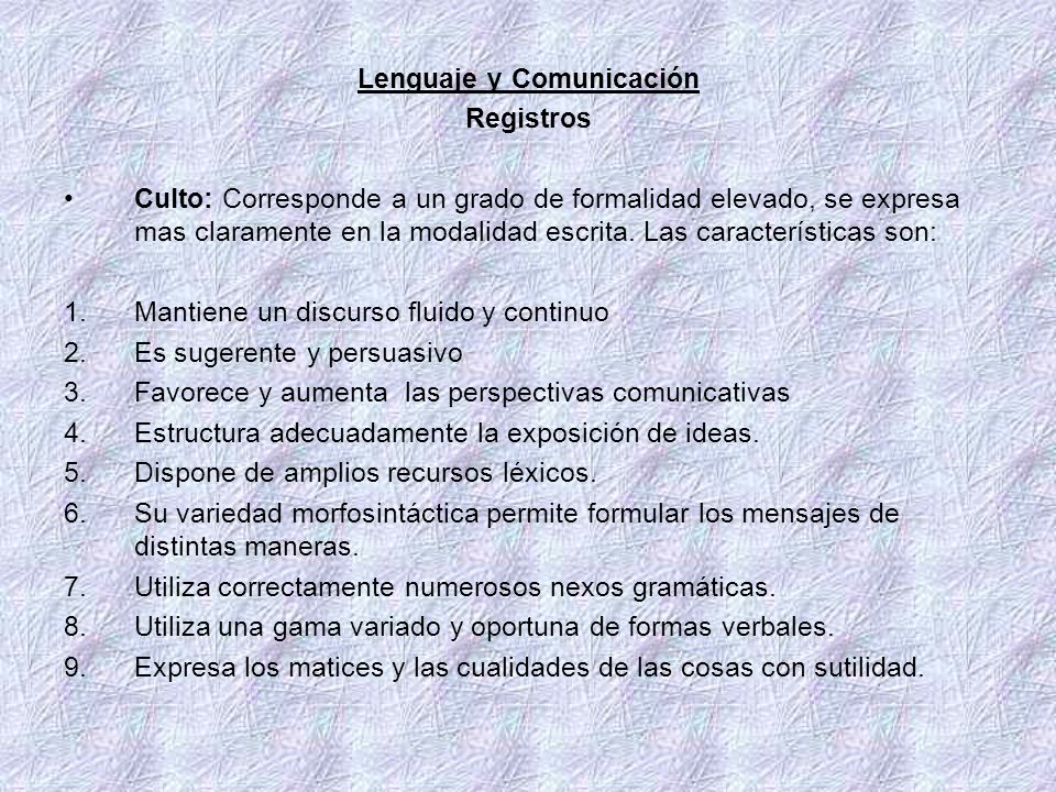 Lenguaje y Comunicación Registros Culto: Corresponde a un grado de formalidad elevado, se expresa mas claramente en la modalidad escrita. Las caracter