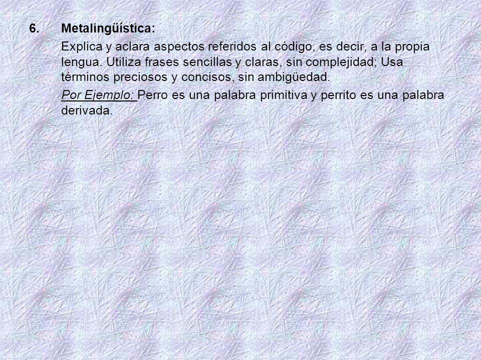 6.Metalingüística: Explica y aclara aspectos referidos al código, es decir, a la propia lengua. Utiliza frases sencillas y claras, sin complejidad; Us