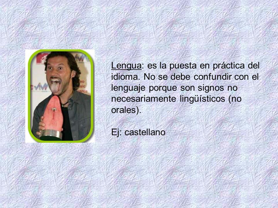 Lengua: es la puesta en práctica del idioma. No se debe confundir con el lenguaje porque son signos no necesariamente lingüísticos (no orales). Ej: ca
