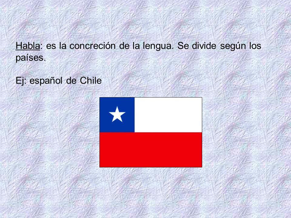 Habla: es la concreción de la lengua. Se divide según los países. Ej: español de Chile
