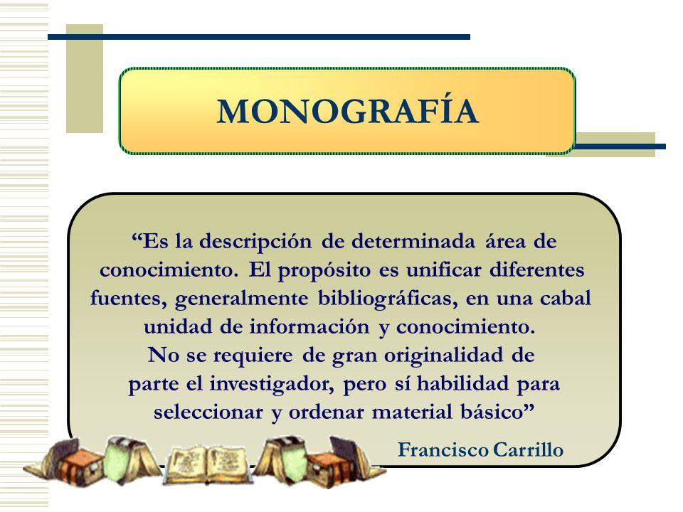 MONOGRAFÍA Es la descripción de determinada área de conocimiento. El propósito es unificar diferentes fuentes, generalmente bibliográficas, en una cab