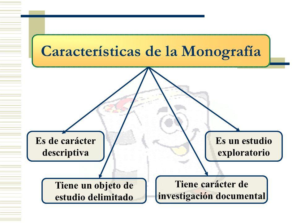 Características de la Monografía Es de carácter descriptiva Tiene un objeto de estudio delimitado Es un estudio exploratorio Tiene carácter de investi