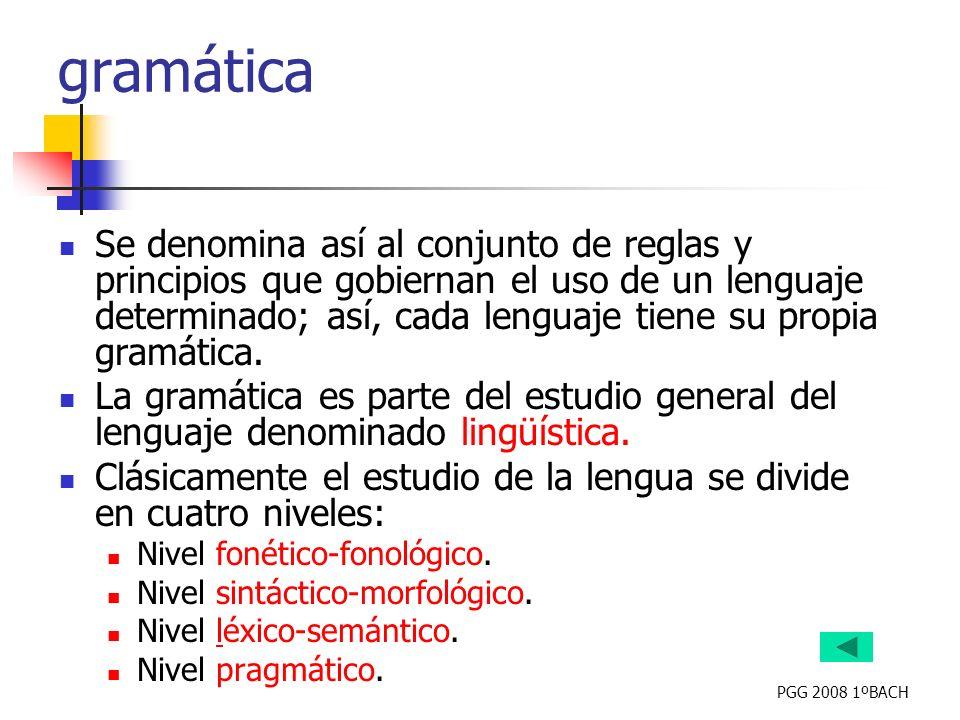 PGG 2008 1ºBACH gramática Se denomina así al conjunto de reglas y principios que gobiernan el uso de un lenguaje determinado; así, cada lenguaje tiene