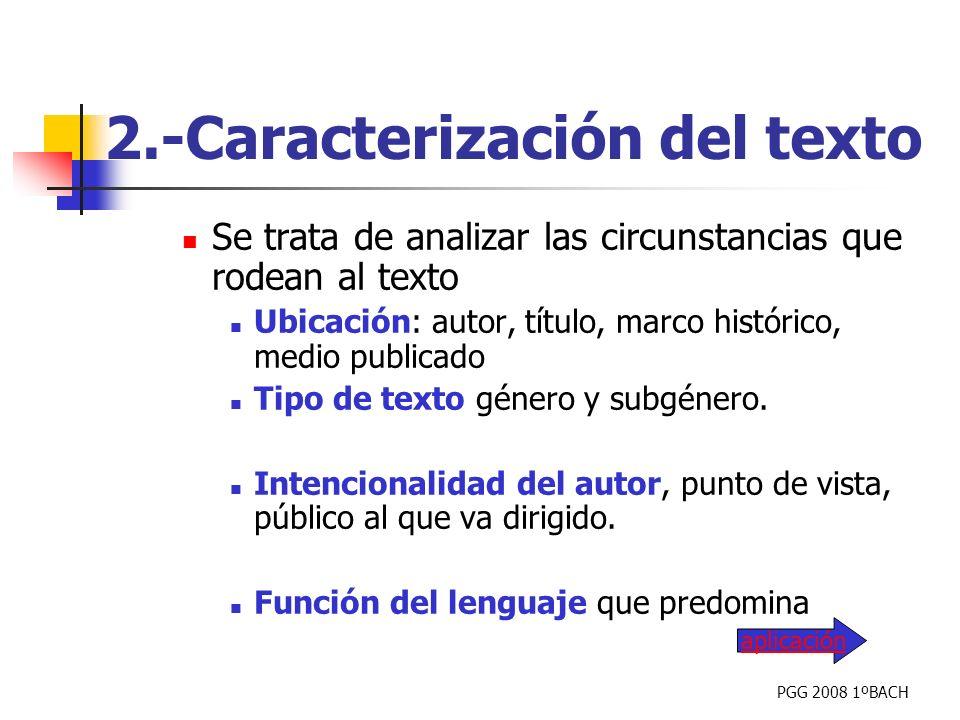PGG 2008 1ºBACH 2.-Caracterización del texto Se trata de analizar las circunstancias que rodean al texto Ubicación: autor, título, marco histórico, me