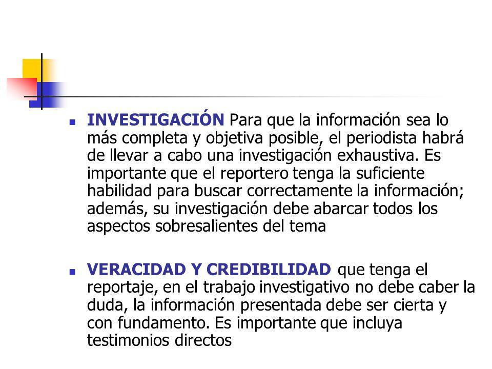 INVESTIGACIÓN Para que la información sea lo más completa y objetiva posible, el periodista habrá de llevar a cabo una investigación exhaustiva. Es im