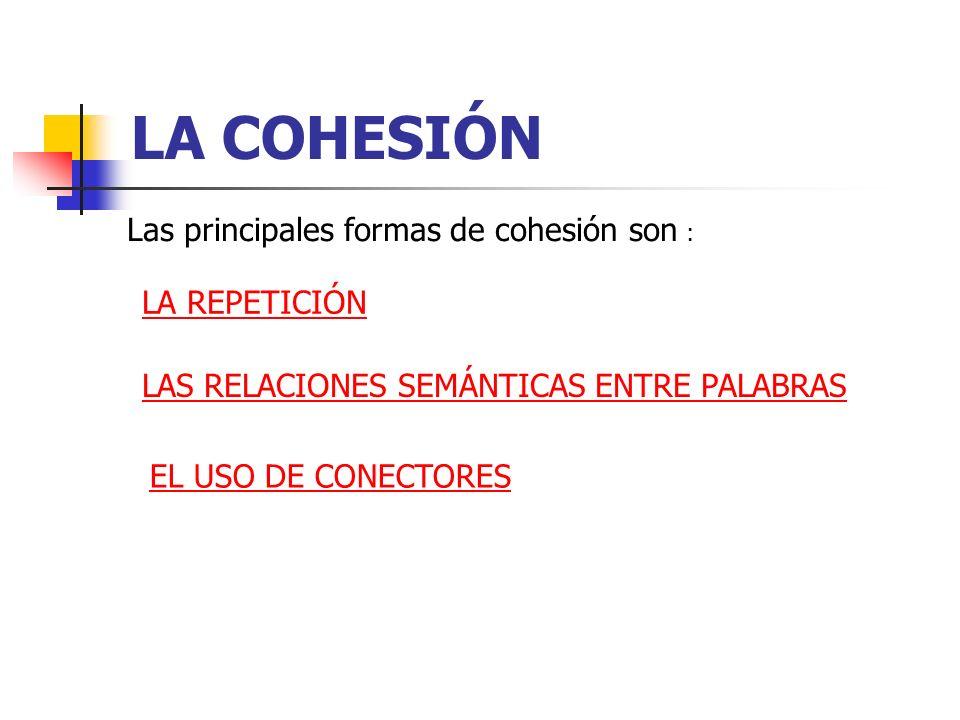 LA COHESIÓN Las principales formas de cohesión son : LA REPETICIÓN LAS RELACIONES SEMÁNTICAS ENTRE PALABRAS EL USO DE CONECTORES
