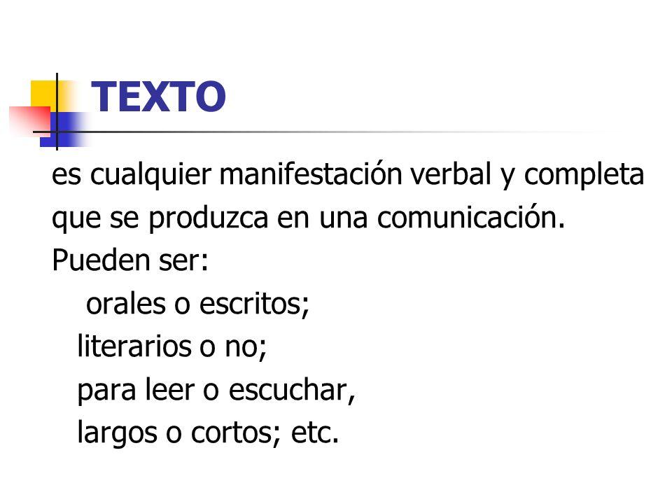 TEXTO es cualquier manifestación verbal y completa que se produzca en una comunicación. Pueden ser: orales o escritos; literarios o no; para leer o es