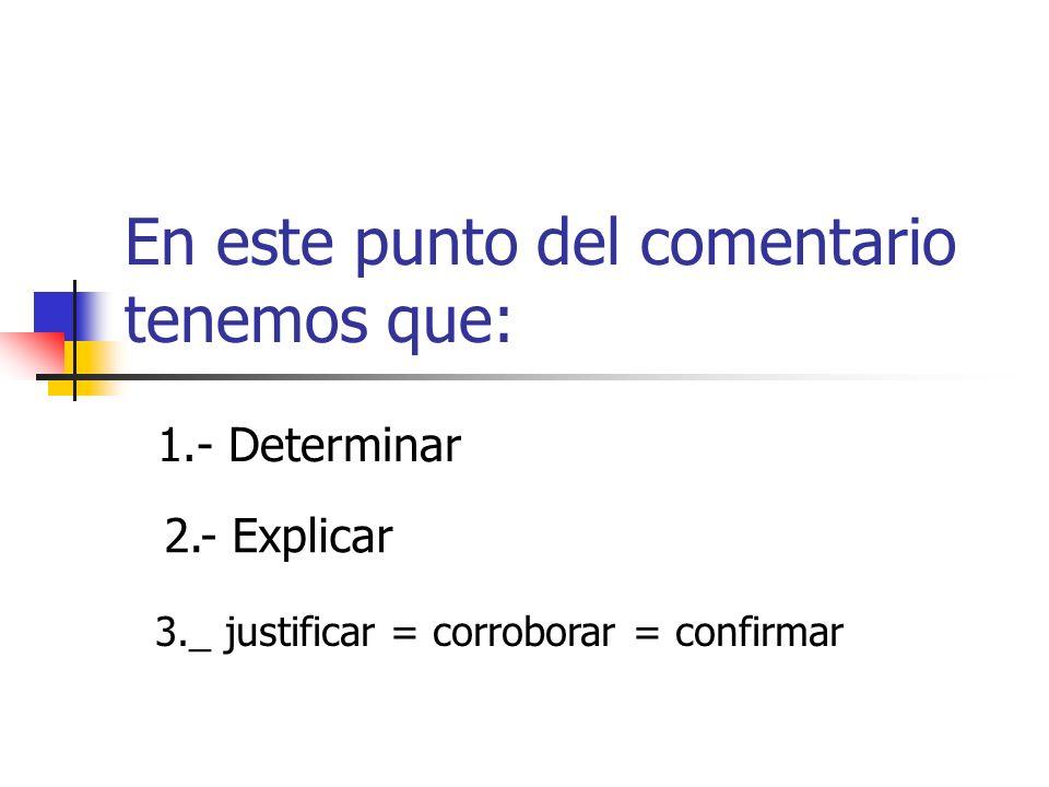 En este punto del comentario tenemos que: 1.- Determinar 2.- Explicar 3._ justificar = corroborar = confirmar