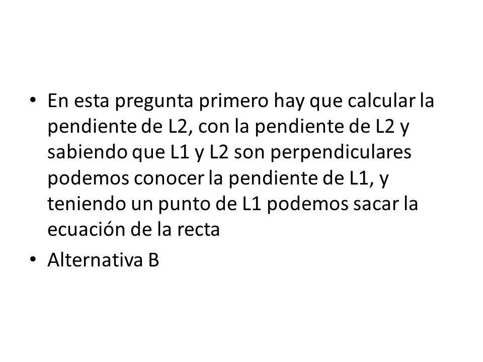 En esta pregunta primero hay que calcular la pendiente de L2, con la pendiente de L2 y sabiendo que L1 y L2 son perpendiculares podemos conocer la pendiente de L1, y teniendo un punto de L1 podemos sacar la ecuación de la recta Alternativa B