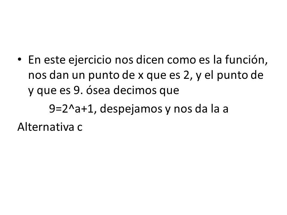 En este ejercicio nos dicen como es la función, nos dan un punto de x que es 2, y el punto de y que es 9. ósea decimos que 9=2^a+1, despejamos y nos d