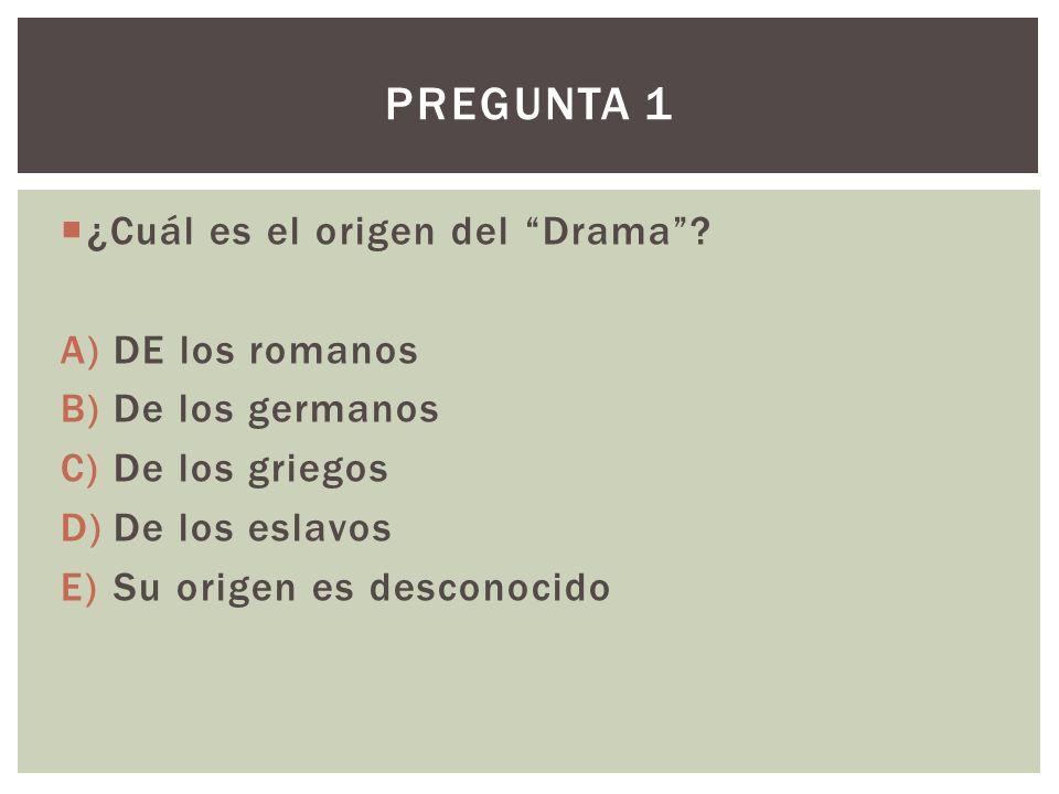 ¿Cuál es el origen del Drama? A)DE los romanos B)De los germanos C)De los griegos D)De los eslavos E)Su origen es desconocido PREGUNTA 1