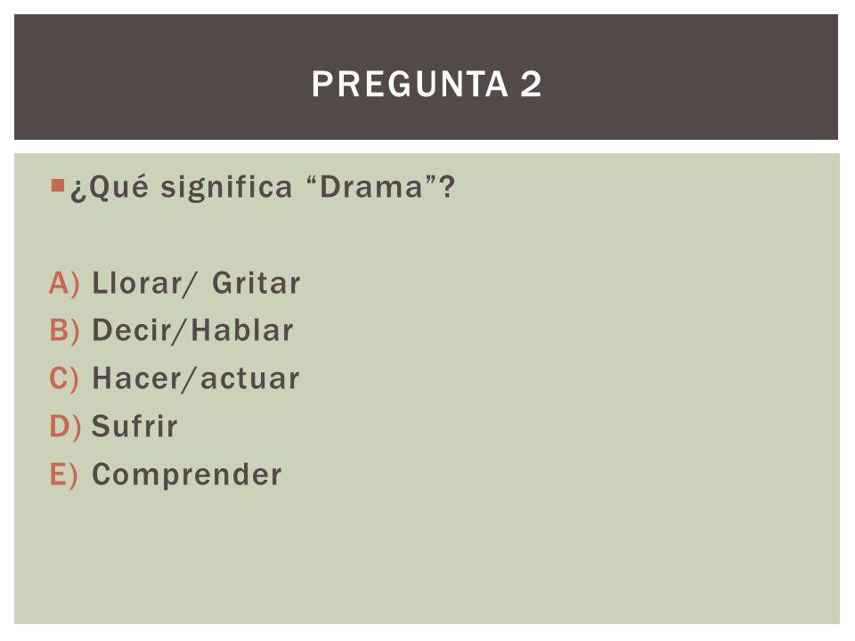 ¿Qué significa Drama? A)Llorar/ Gritar B)Decir/Hablar C)Hacer/actuar D)Sufrir E)Comprender PREGUNTA 2