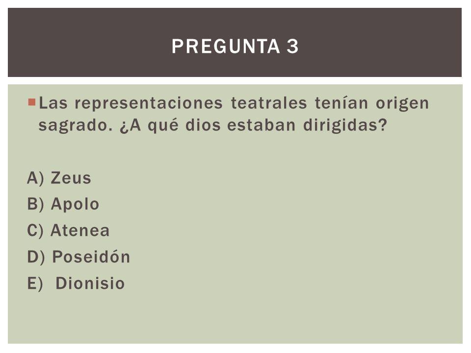 Las representaciones teatrales tenían origen sagrado. ¿A qué dios estaban dirigidas? A) Zeus B) Apolo C) Atenea D) Poseidón E) Dionisio PREGUNTA 3