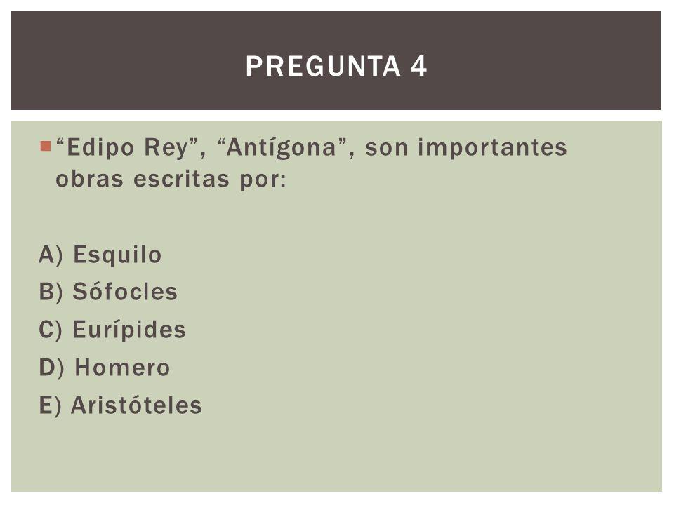 Edipo Rey, Antígona, son importantes obras escritas por: A) Esquilo B) Sófocles C) Eurípides D) Homero E) Aristóteles PREGUNTA 4