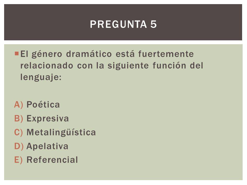 El género dramático está fuertemente relacionado con la siguiente función del lenguaje: A)Poética B)Expresiva C)Metalingüística D)Apelativa E)Referencial PREGUNTA 5