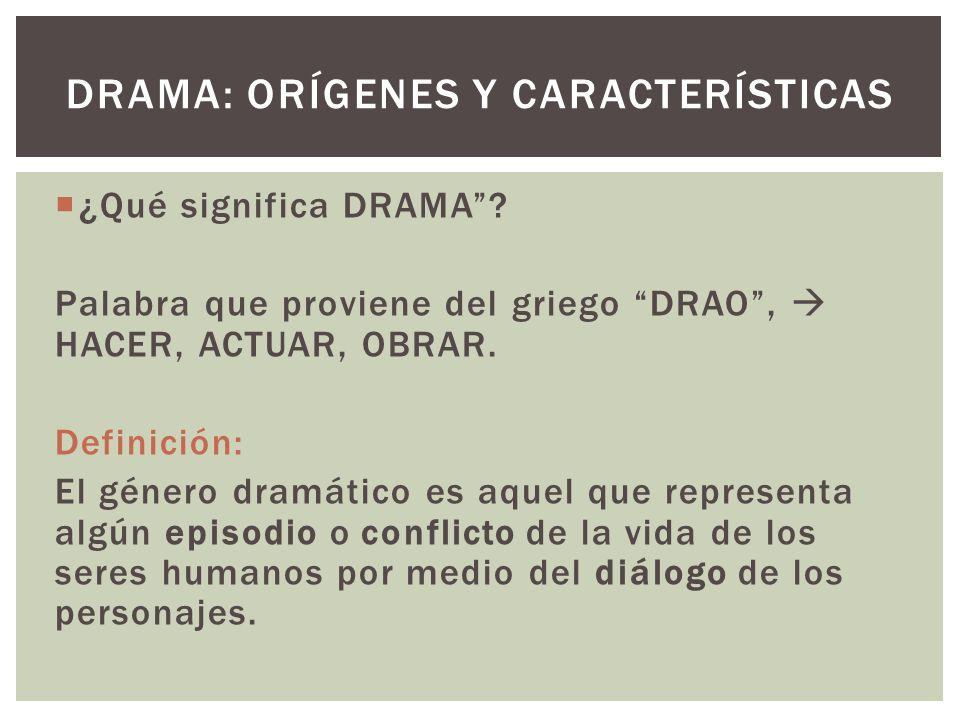 ¿Qué significa DRAMA? Palabra que proviene del griego DRAO, HACER, ACTUAR, OBRAR. Definición: El género dramático es aquel que representa algún episod