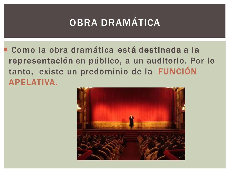 Como la obra dramática está destinada a la representación en público, a un auditorio. Por lo tanto, existe un predominio de la FUNCIÓN APELATIVA. OBRA