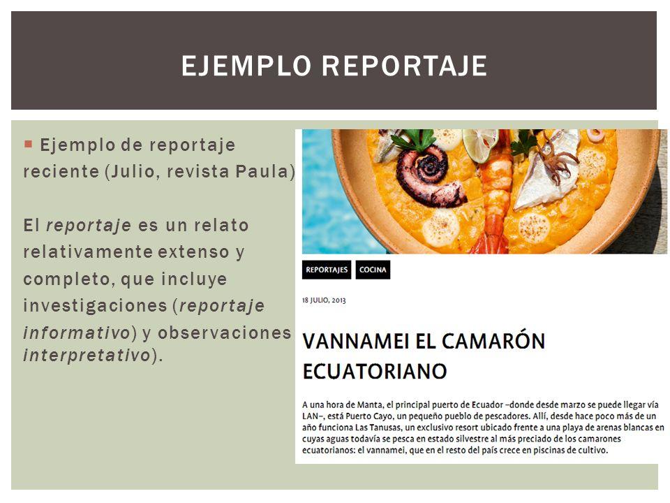 Ejemplo de reportaje reciente (Julio, revista Paula) El reportaje es un relato relativamente extenso y completo, que incluye investigaciones (reportaje informativo) y observaciones personales (reportaje interpretativo).