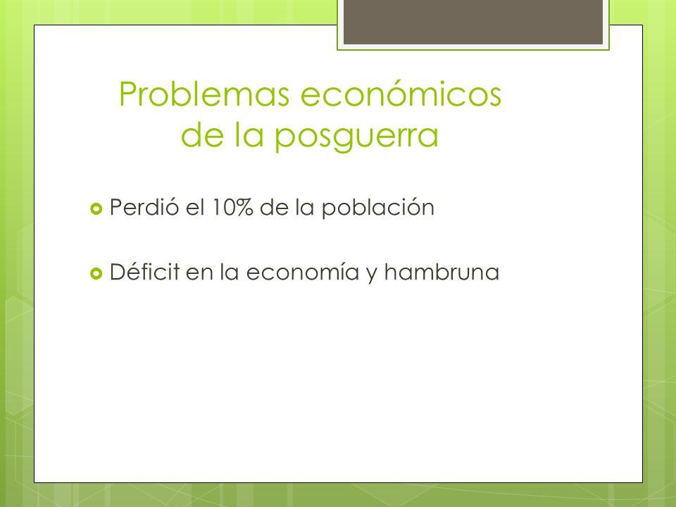 Problemas económicos de la posguerra Perdió el 10% de la población Déficit en la economía y hambruna