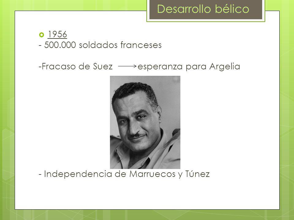 1956 - 500.000 soldados franceses -Fracaso de Suez esperanza para Argelia - Independencia de Marruecos y Túnez Desarrollo bélico