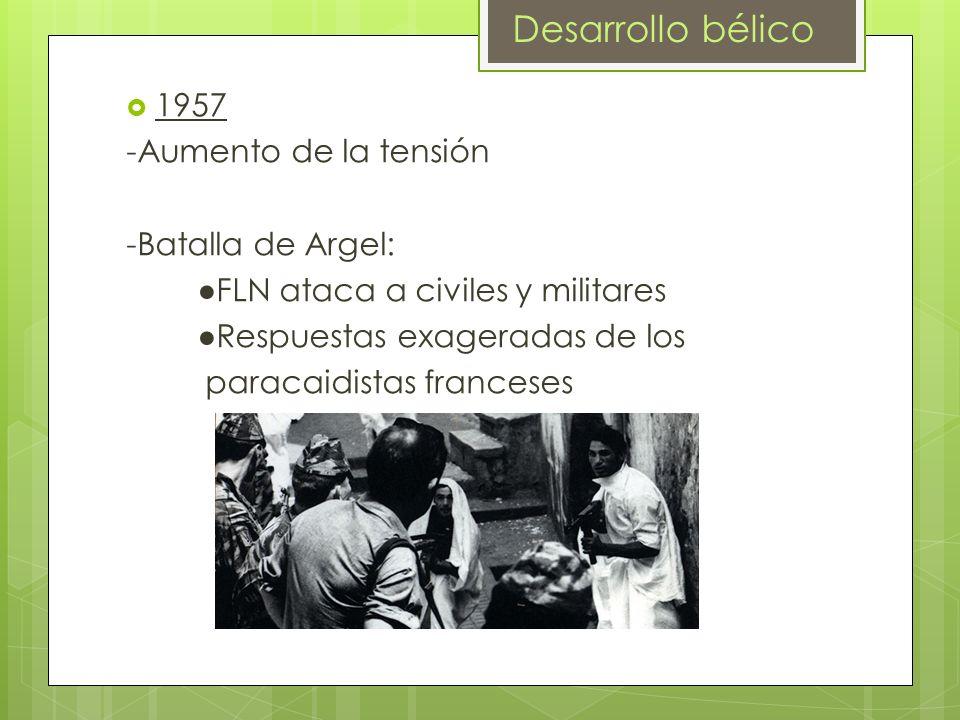 1957 -Aumento de la tensión -Batalla de Argel: FLN ataca a civiles y militares Respuestas exageradas de los paracaidistas franceses Desarrollo bélico