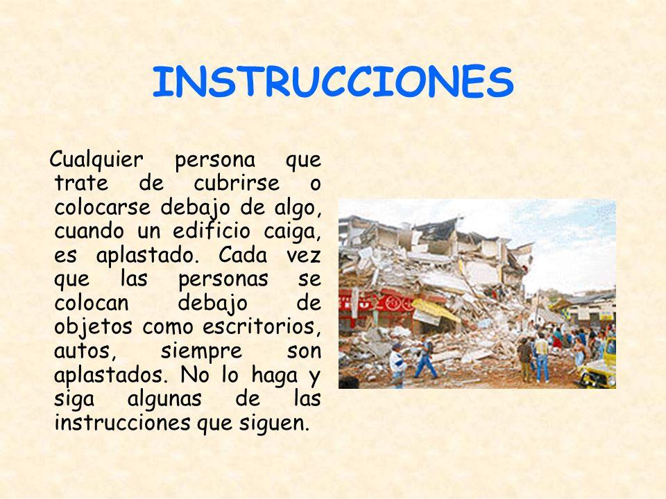 INSTRUCCIONES Cualquier persona que trate de cubrirse o colocarse debajo de algo, cuando un edificio caiga, es aplastado. Cada vez que las personas se