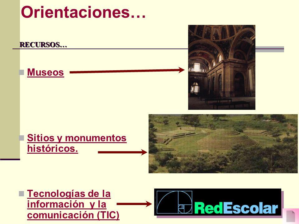 RECURSOS… RECURSOS… Museos Sitios y monumentos históricos. Tecnologías de la información y la comunicación (TIC) Orientaciones…