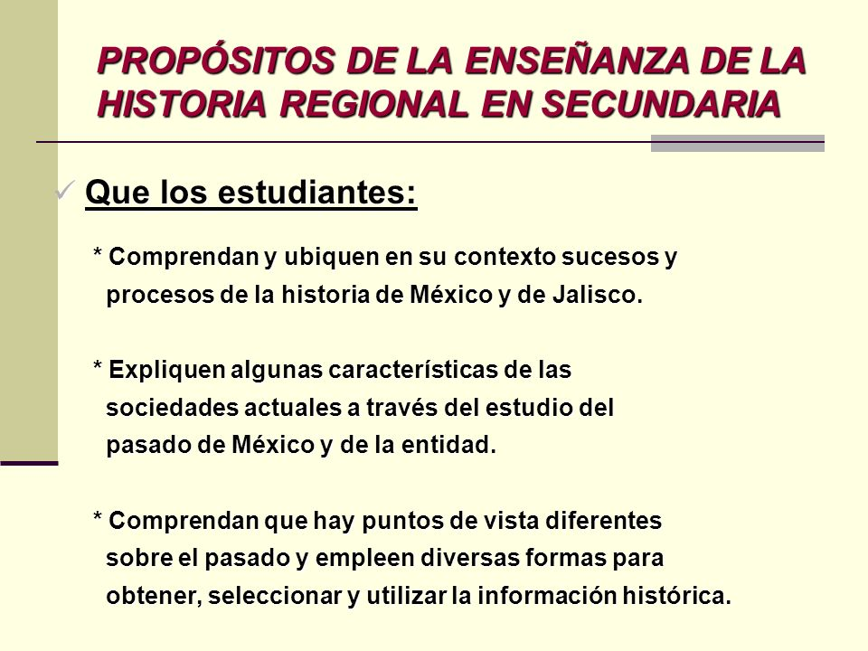 Que los estudiantes: Que los estudiantes: * Comprendan y ubiquen en su contexto sucesos y * Comprendan y ubiquen en su contexto sucesos y procesos de la historia de México y de Jalisco.