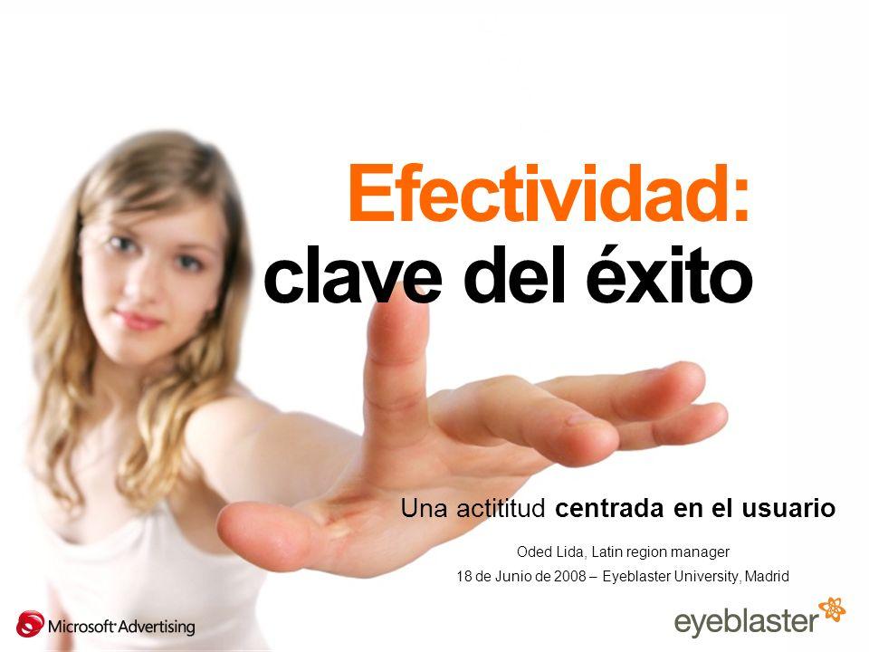 Efectividad: clave del éxito Una actititud centrada en el usuario Oded Lida, Latin region manager 18 de Junio de 2008 – Eyeblaster University, Madrid