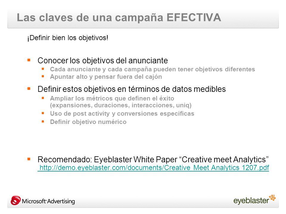 Las claves de una campaña EFECTIVA Conocer los objetivos del anunciante Cada anunciante y cada campaña pueden tener objetivos diferentes Apuntar alto y pensar fuera del cajón Definir estos objetivos en términos de datos medibles Ampliar los métricos que definen el éxito (expansiones, duraciones, interacciones, uniq) Uso de post activity y conversiones especificas Definir objetivo numérico Recomendado: Eyeblaster White Paper Creative meet Analytics http://demo.eyeblaster.com/documents/Creative Meet Analytics 1207.pdf http://demo.eyeblaster.com/documents/Creative Meet Analytics 1207.pdf ¡Definir bien los objetivos!