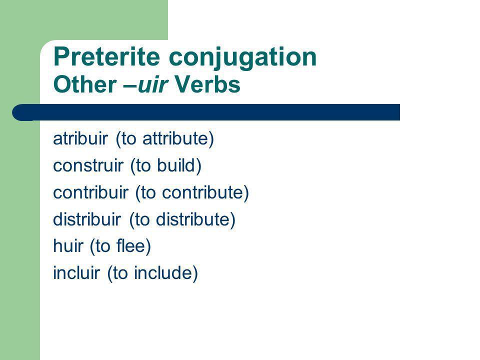 Preterite conjugation -uir verbs (not –guir verbs) Verbs ending in –uir also change i to y. (Note: there are no accents on tú, nosotros, y vosotros) c