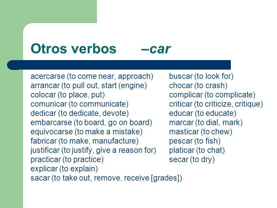 Otros verbos –car acercarse (to come near, approach)buscar (to look for) arrancar (to pull out, start (engine)chocar (to crash) colocar (to place, put)complicar (to complicate) comunicar (to communicate)criticar (to criticize, critique) dedicar (to dedicate, devote) educar (to educate) embarcarse (to board, go on board)marcar (to dial, mark) equivocarse (to make a mistake) masticar (to chew) fabricar (to make, manufacture)pescar (to fish) justificar (to justify, give a reason for)platicar (to chat) practicar (to practice)secar (to dry) explicar (to explain) sacar (to take out, remove, receive [grades])