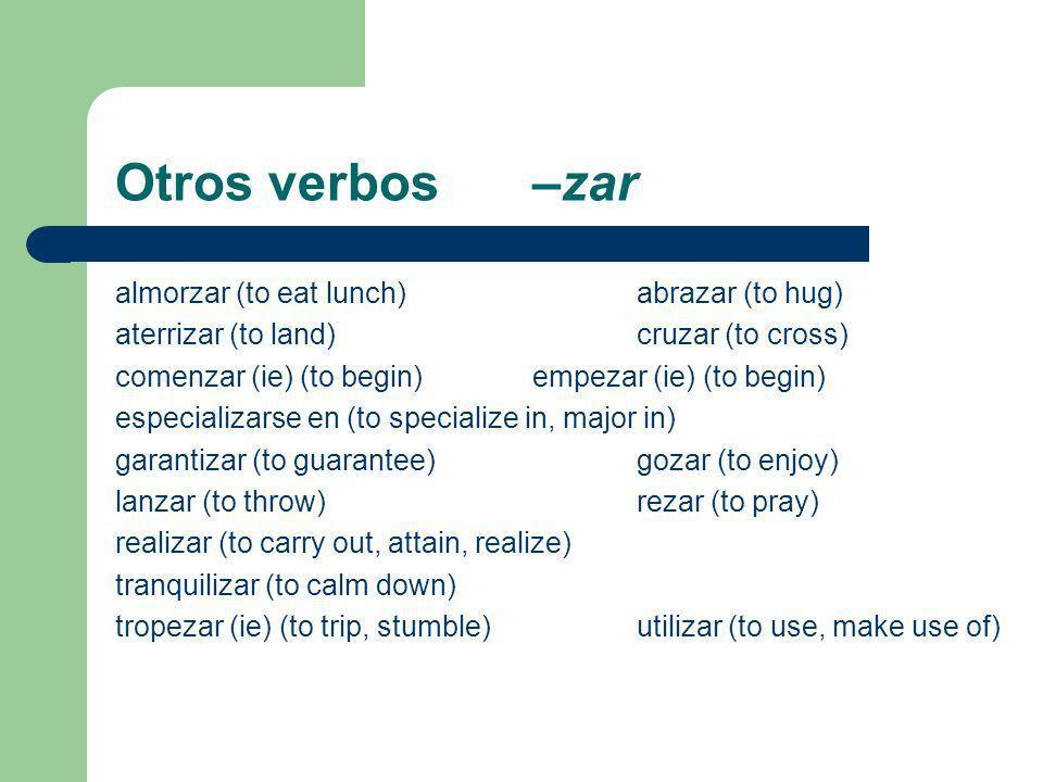 Otros verbos –zar almorzar (to eat lunch)abrazar (to hug) aterrizar (to land)cruzar (to cross) comenzar (ie) (to begin)empezar (ie) (to begin) especializarse en (to specialize in, major in) garantizar (to guarantee)gozar (to enjoy) lanzar (to throw)rezar (to pray) realizar (to carry out, attain, realize) tranquilizar (to calm down) tropezar (ie) (to trip, stumble)utilizar (to use, make use of)
