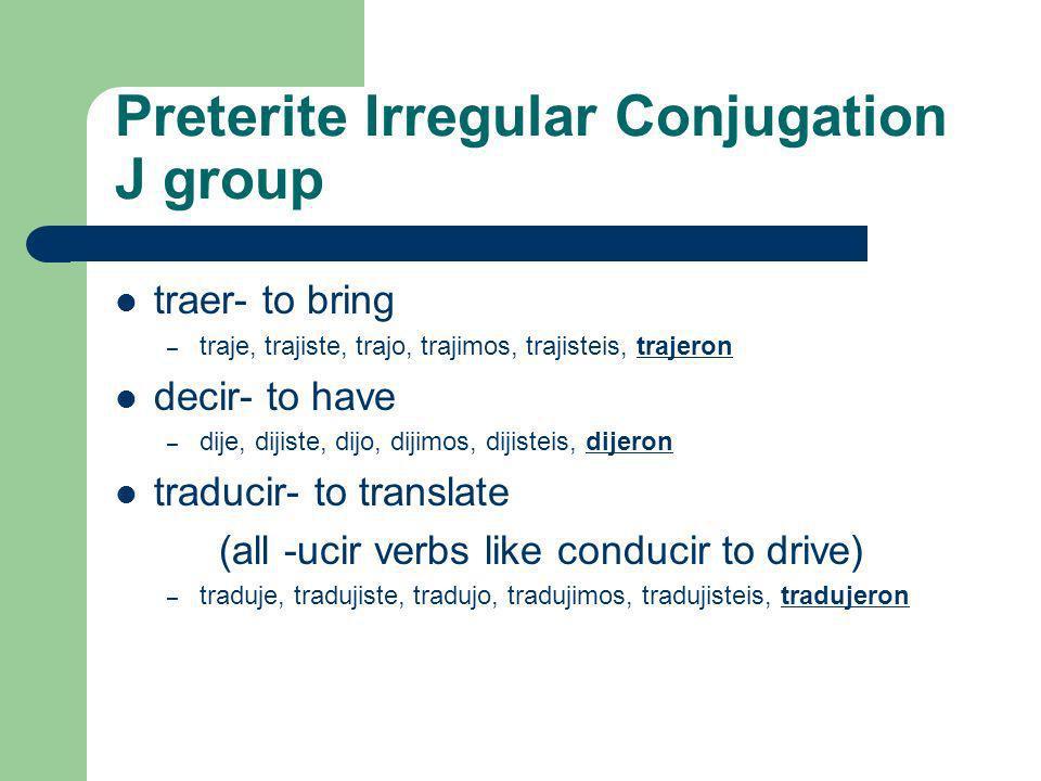 Preterite Irregular Conjugation J group traer- to bring – traje, trajiste, trajo, trajimos, trajisteis, trajeron decir- to have – dije, dijiste, dijo, dijimos, dijisteis, dijeron traducir- to translate (all -ucir verbs like conducir to drive) – traduje, tradujiste, tradujo, tradujimos, tradujisteis, tradujeron