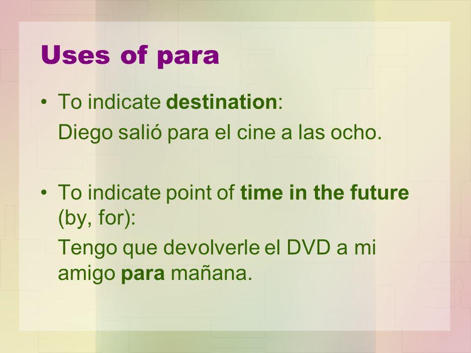 Uses of para To indicate destination: Diego salió para el cine a las ocho.