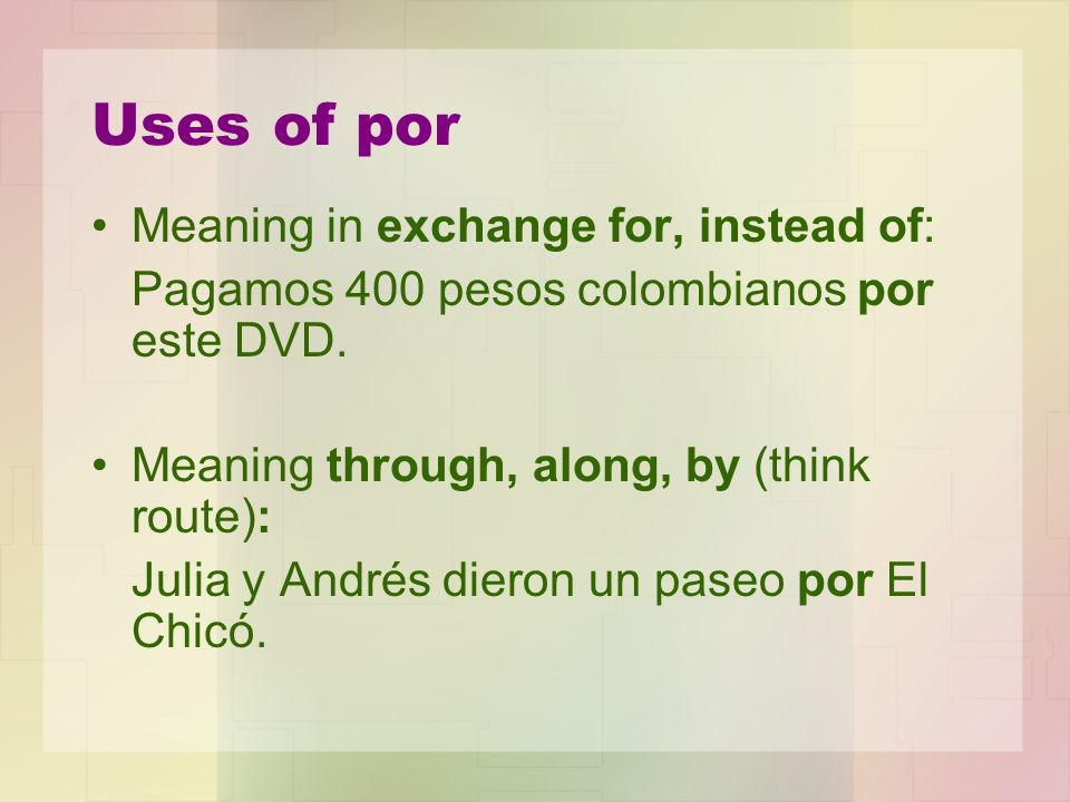 Uses of por Meaning in exchange for, instead of: Pagamos 400 pesos colombianos por este DVD. Meaning through, along, by (think route): Julia y Andrés