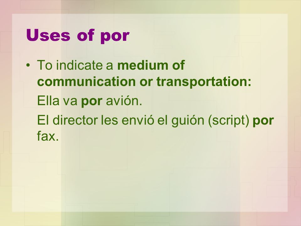 Uses of por To indicate a medium of communication or transportation: Ella va por avión. El director les envió el guión (script) por fax.