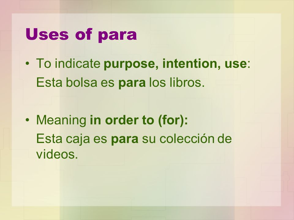 Uses of para To indicate purpose, intention, use: Esta bolsa es para los libros. Meaning in order to (for): Esta caja es para su colección de videos.