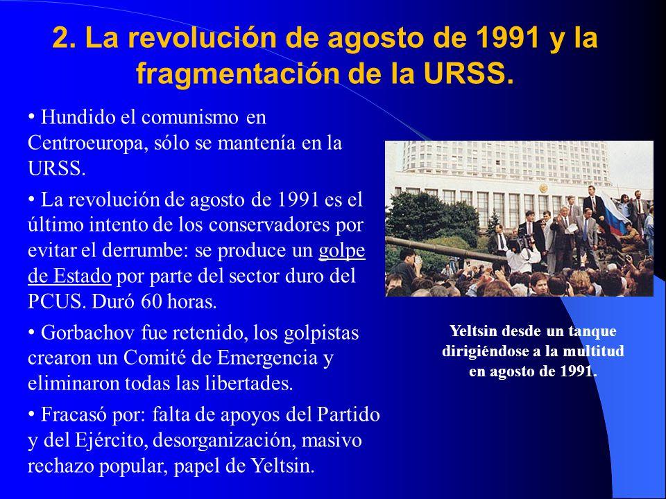 2. La revolución de agosto de 1991 y la fragmentación de la URSS. Hundido el comunismo en Centroeuropa, sólo se mantenía en la URSS. La revolución de