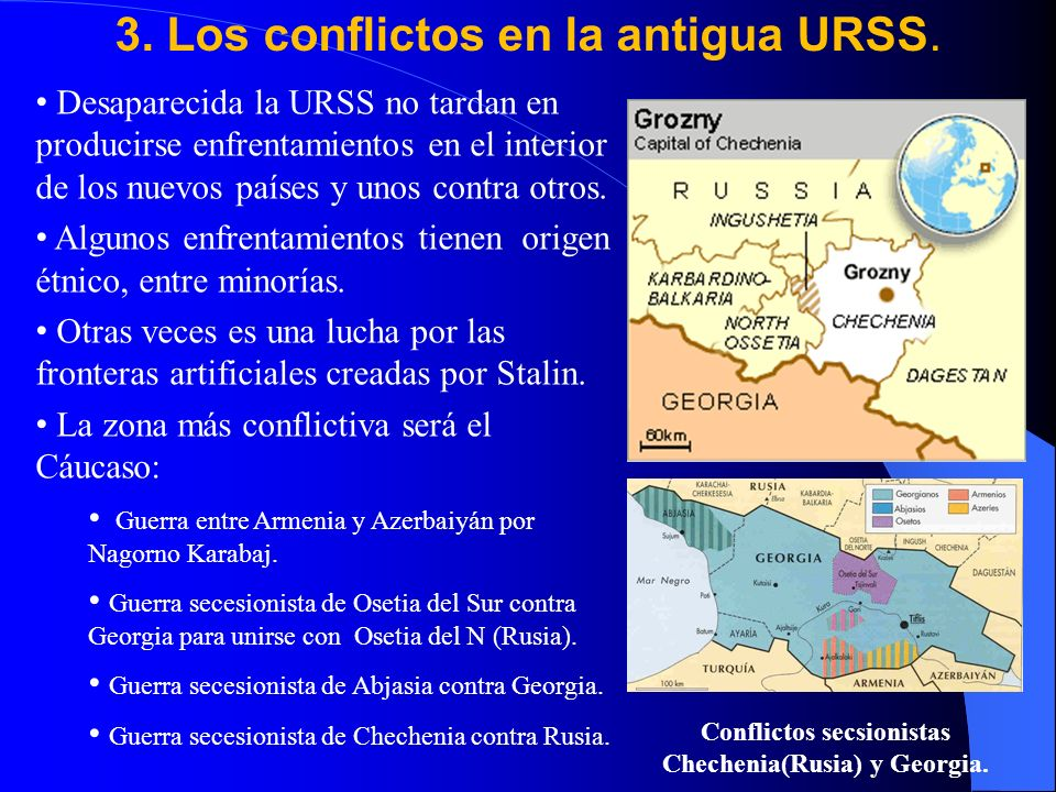 3. Los conflictos en la antigua URSS. Desaparecida la URSS no tardan en producirse enfrentamientos en el interior de los nuevos países y unos contra o