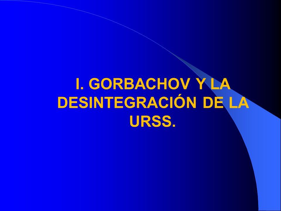 I. GORBACHOV Y LA DESINTEGRACIÓN DE LA URSS.