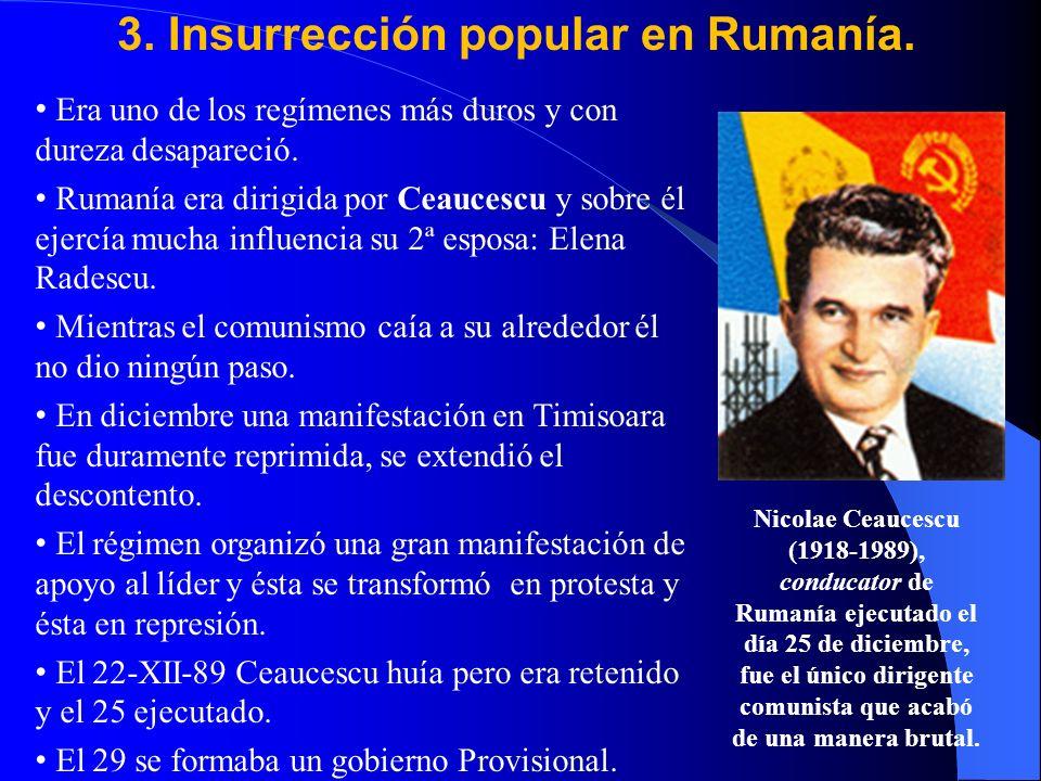 3. Insurrección popular en Rumanía. Era uno de los regímenes más duros y con dureza desapareció. Rumanía era dirigida por Ceaucescu y sobre él ejercía