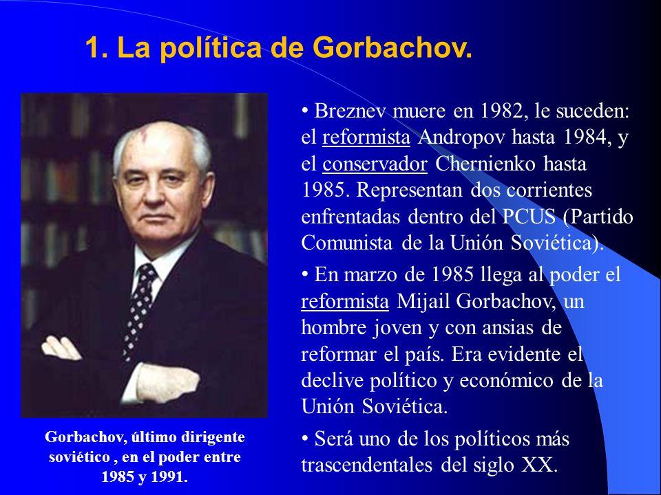 1. La política de Gorbachov. Breznev muere en 1982, le suceden: el reformista Andropov hasta 1984, y el conservador Chernienko hasta 1985. Representan