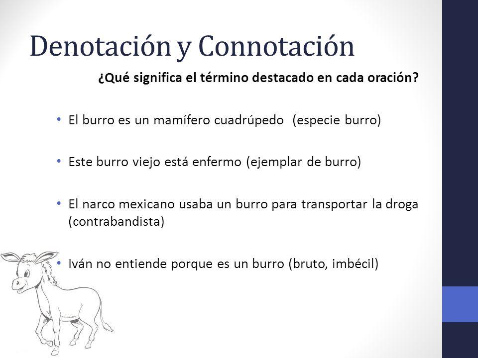 Denotación y Connotación ¿Qué significa el término destacado en cada oración? El burro es un mamífero cuadrúpedo (especie burro) Este burro viejo está