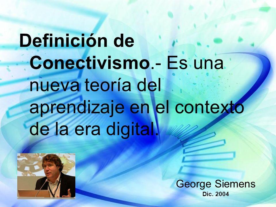 Definición de Conectivismo.- Es una nueva teoría del aprendizaje en el contexto de la era digital. George Siemens Dic. 2004